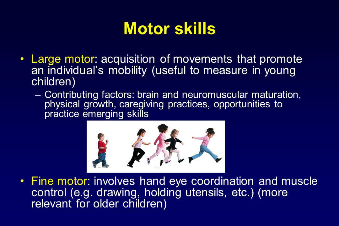 Motor skills Large motor: acquisition of movements that promote an individual's mobility (useful to measure in young children)