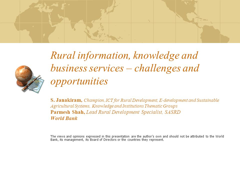 Rural information, knowledge and business services – challenges and opportunities S. Janakiram, Champion, ICT for Rural Development, E-development and Sustainable Agricultural Systems, Knowledge and Institutions Thematic Groups Parmesh Shah, Lead Rural Development Specialist, SASRD World Bank
