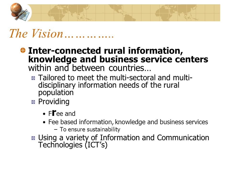 The Vision………….. Inter-connected rural information, knowledge and business service centers within and between countries…