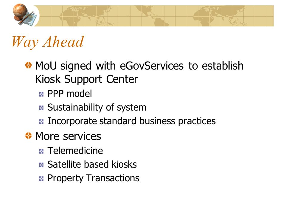 Way Ahead MoU signed with eGovServices to establish Kiosk Support Center. PPP model. Sustainability of system.