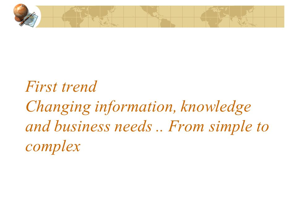 First trend Changing information, knowledge and business needs