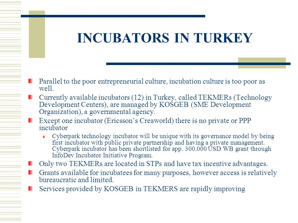 INCUBATORS IN TURKEY Parallel to the poor entrepreneurial culture, incubation culture is too poor as well.