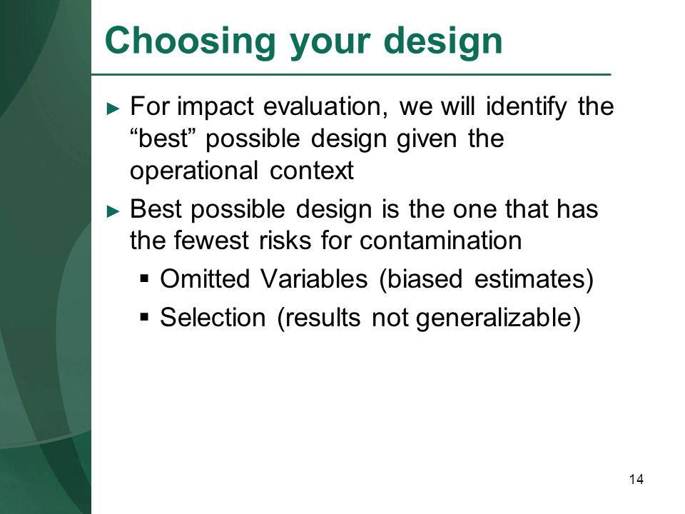 Choosing your design For impact evaluation, we will identify the best possible design given the operational context.