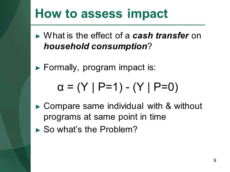 How to assess impact What is the effect of a cash transfer on household consumption Formally, program impact is: