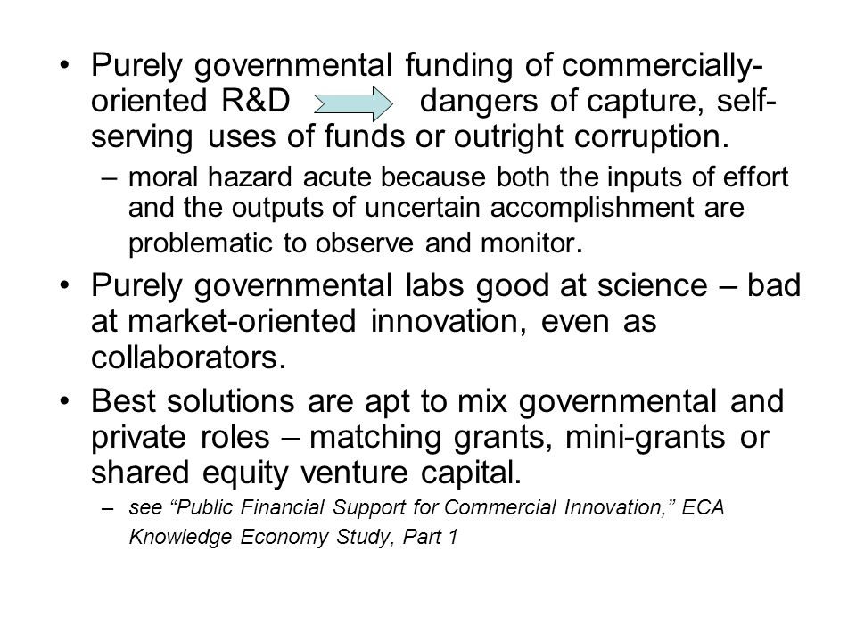 Purely governmental funding of commercially-oriented R&D dangers of capture, self-serving uses of funds or outright corruption.