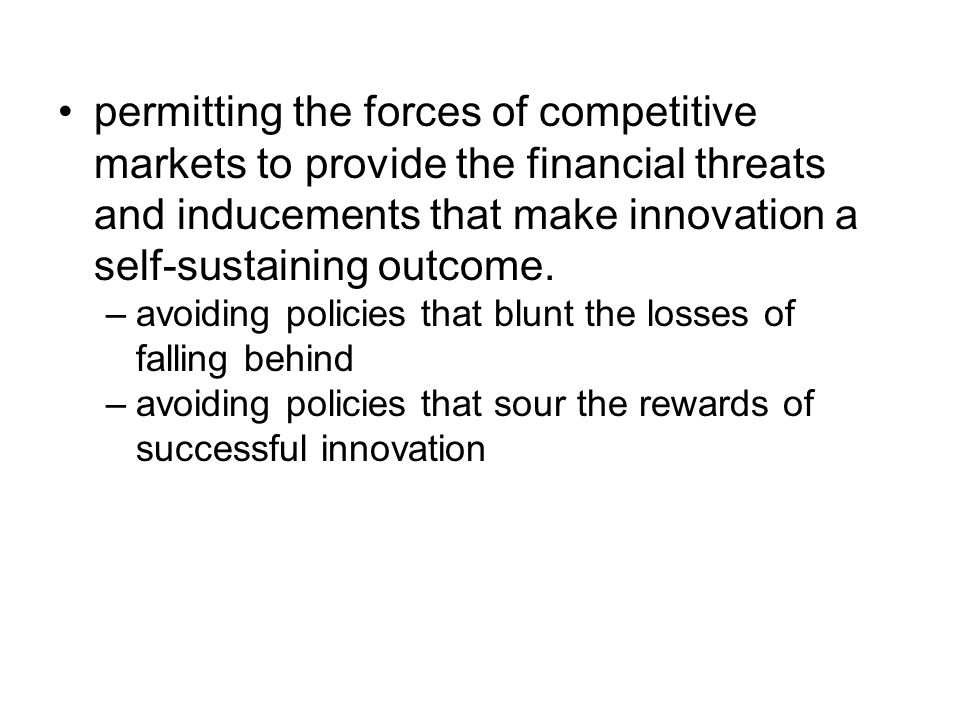 permitting the forces of competitive markets to provide the financial threats and inducements that make innovation a self-sustaining outcome.