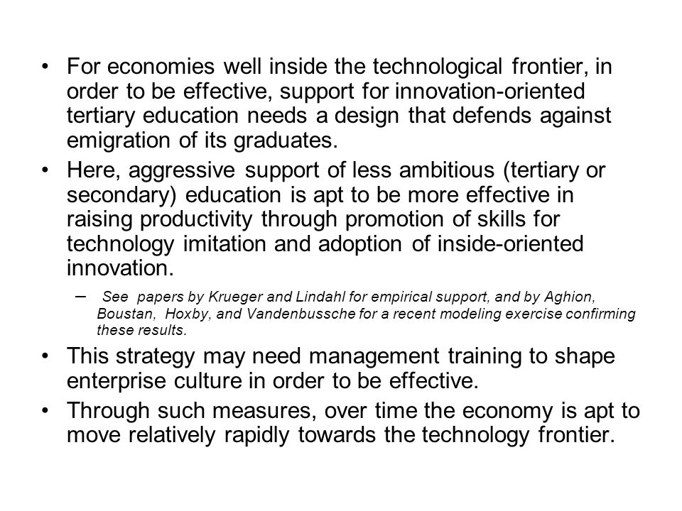 For economies well inside the technological frontier, in order to be effective, support for innovation-oriented tertiary education needs a design that defends against emigration of its graduates.