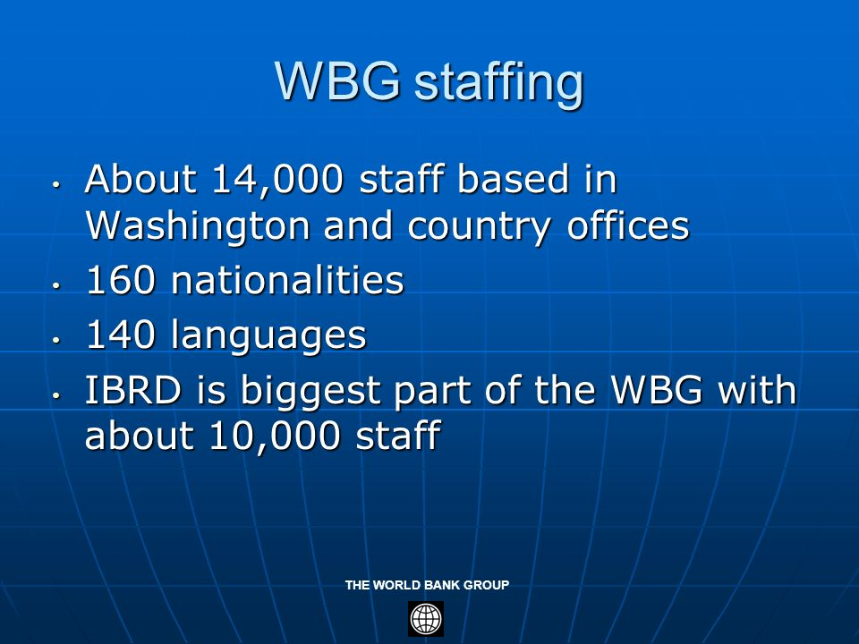 WBG staffingAbout 14,000 staff based in Washington and country offices. 160 nationalities. 140 languages.