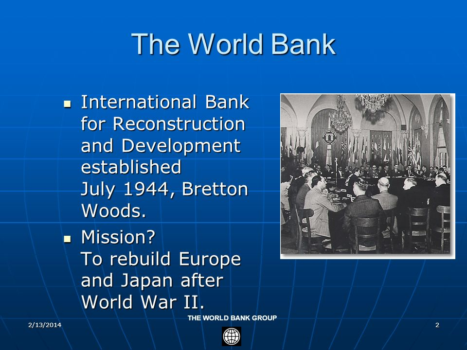 3/28/2017The World Bank. International Bank for Reconstruction and Development established July 1944, Bretton Woods.