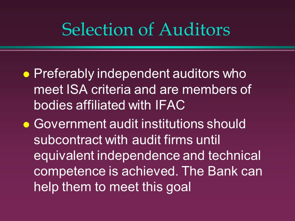Selection of Auditors Preferably independent auditors who meet ISA criteria and are members of bodies affiliated with IFAC.