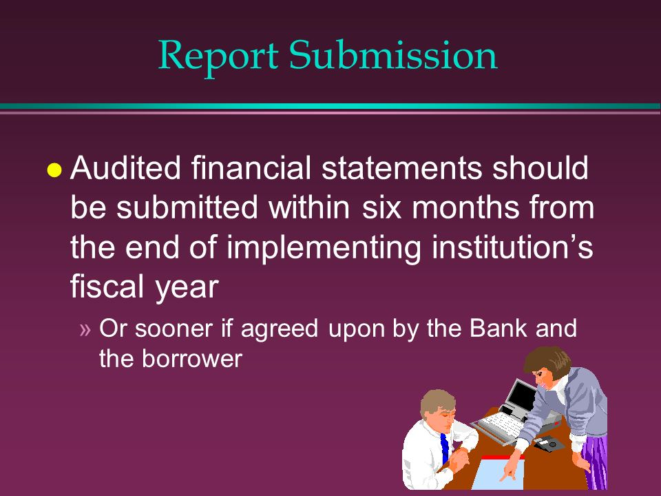 Report Submission Audited financial statements should be submitted within six months from the end of implementing institution's fiscal year.