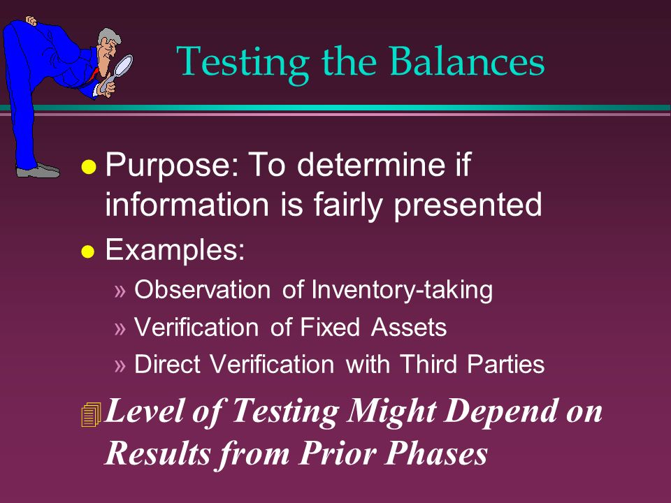 Testing the Balances Purpose: To determine if information is fairly presented. Examples: Observation of Inventory-taking.