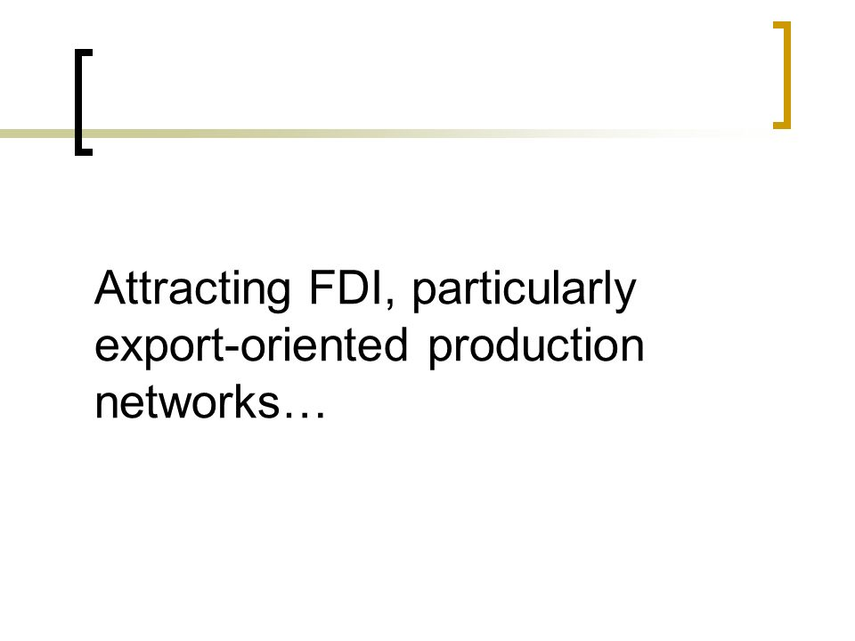 Attracting FDI, particularly export-oriented production networks…