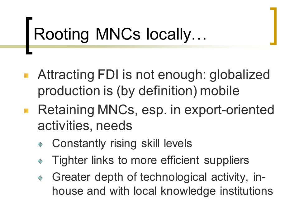 Rooting MNCs locally… Attracting FDI is not enough: globalized production is (by definition) mobile.
