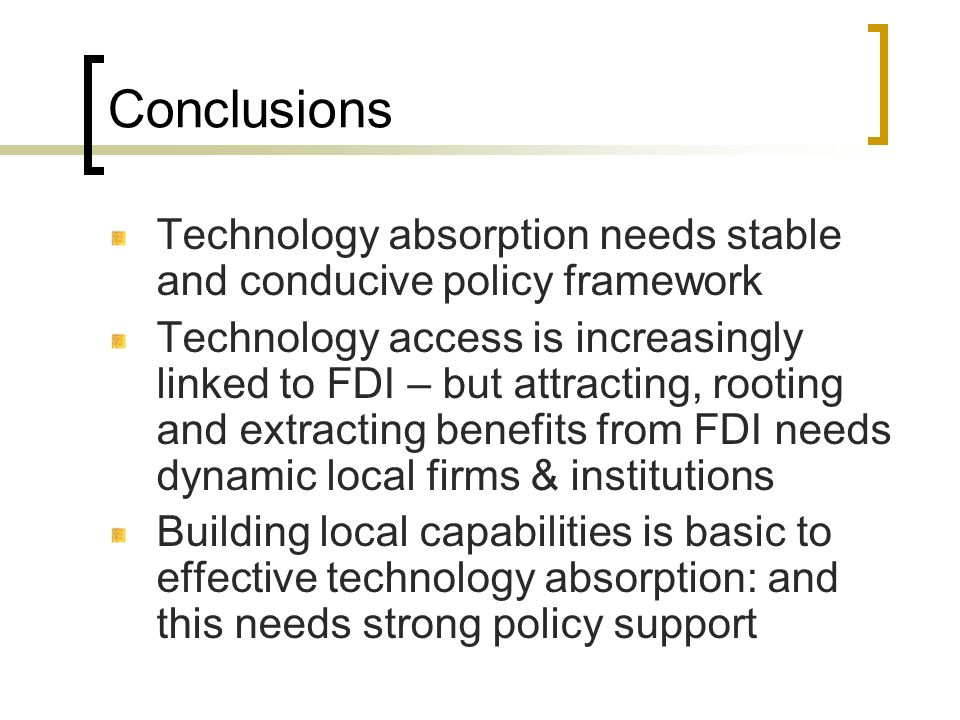Conclusions Technology absorption needs stable and conducive policy framework.
