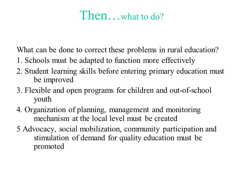 Then…what to do What can be done to correct these problems in rural education 1. Schools must be adapted to function more effectively.
