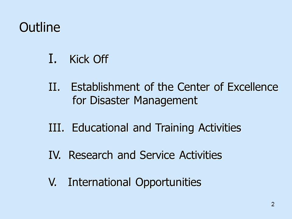 Outline I. Kick Off II. Establishment of the Center of Excellence for Disaster Management III. Educational and Training Activities IV. Research and Service Activities V. International Opportunities