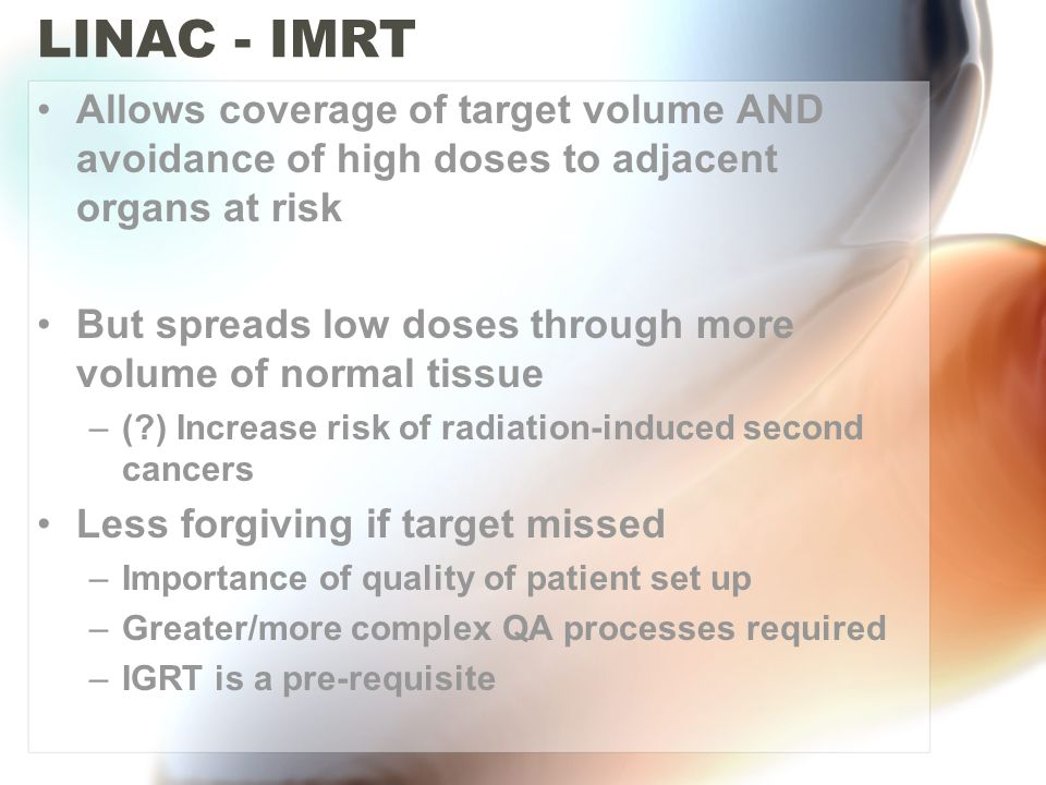 LINAC - IMRT Allows coverage of target volume AND avoidance of high doses to adjacent organs at risk.