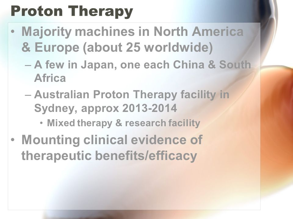 Proton Therapy Majority machines in North America & Europe (about 25 worldwide) A few in Japan, one each China & South Africa.