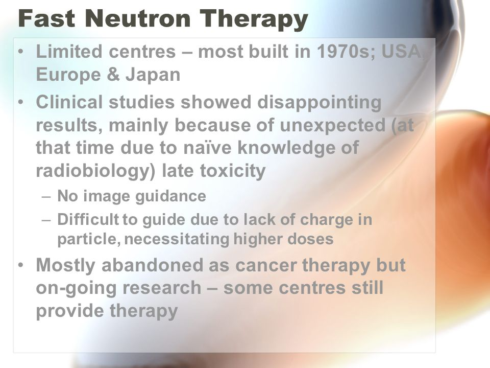 Fast Neutron Therapy Limited centres – most built in 1970s; USA, Europe & Japan.