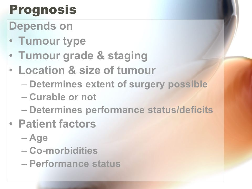 Prognosis Depends on Tumour type Tumour grade & staging