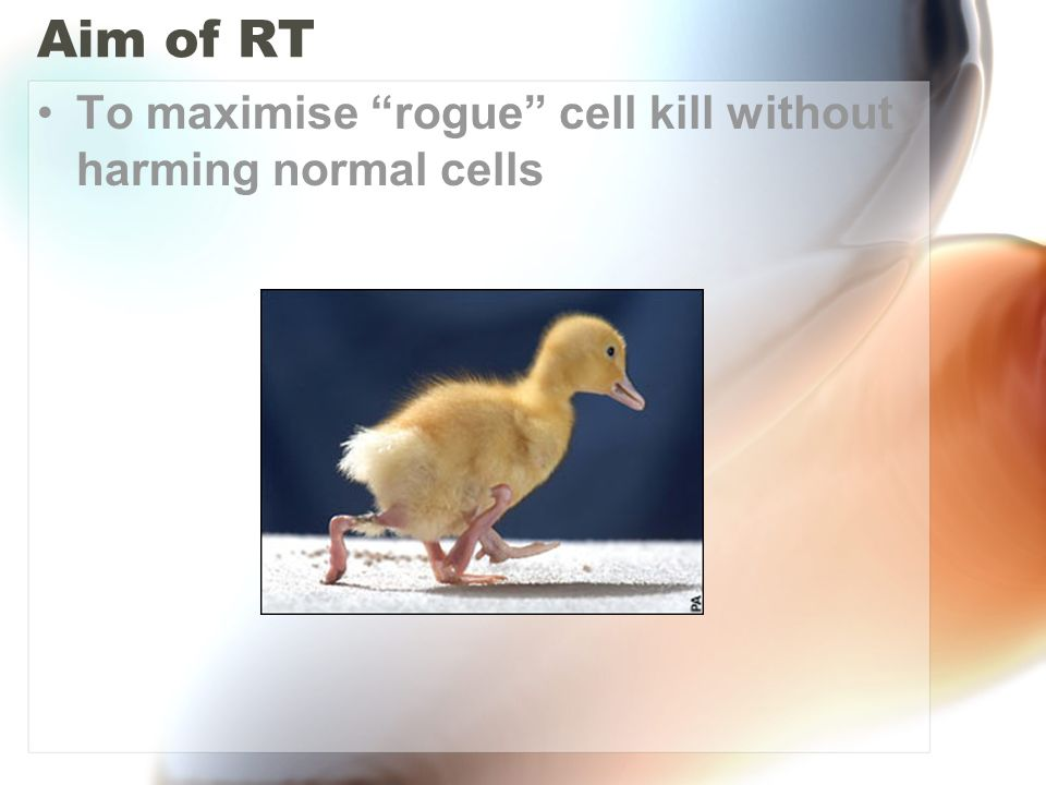 Aim of RT To maximise rogue cell kill without harming normal cells