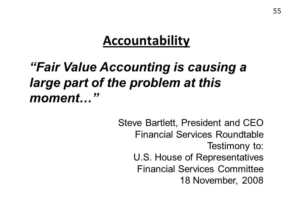 Accountability Fair Value Accounting is causing a large part of the problem at this moment… Steve Bartlett, President and CEO.
