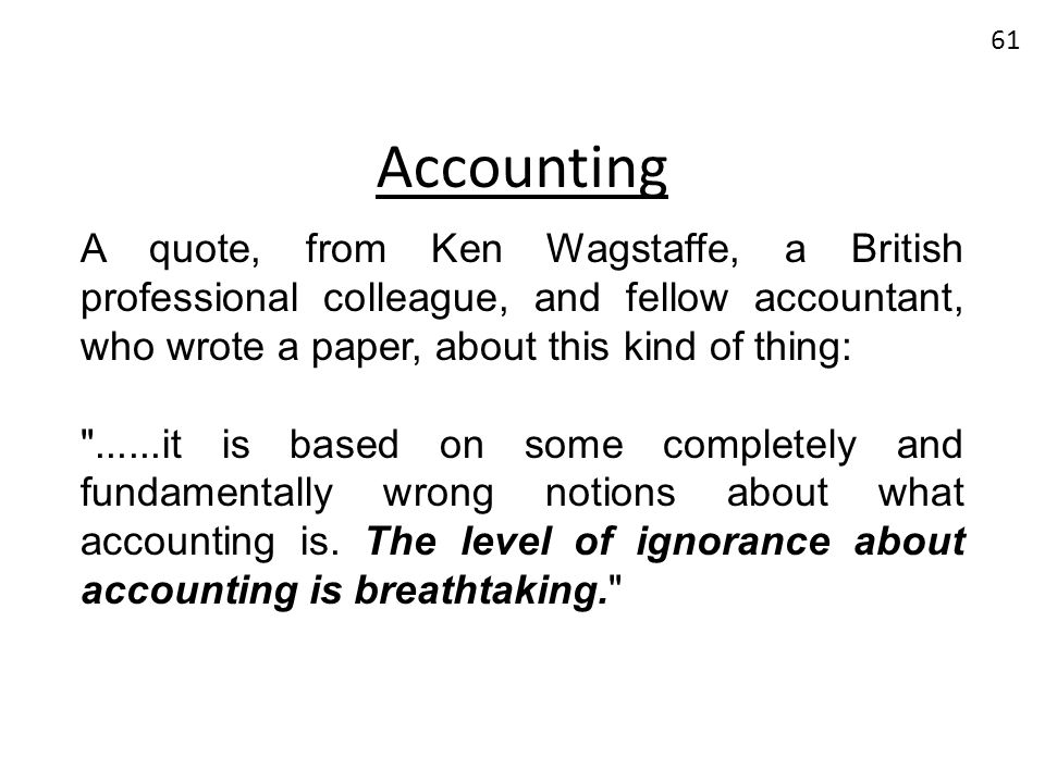 Accounting A quote, from Ken Wagstaffe, a British professional colleague, and fellow accountant, who wrote a paper, about this kind of thing: