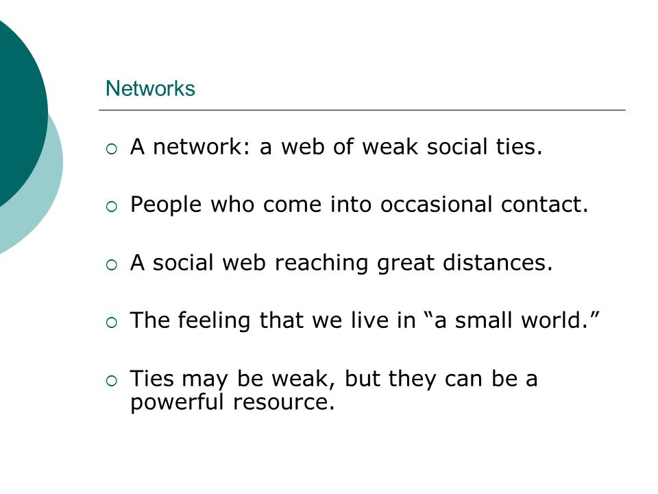 Networks A network: a web of weak social ties. People who come into occasional contact. A social web reaching great distances.