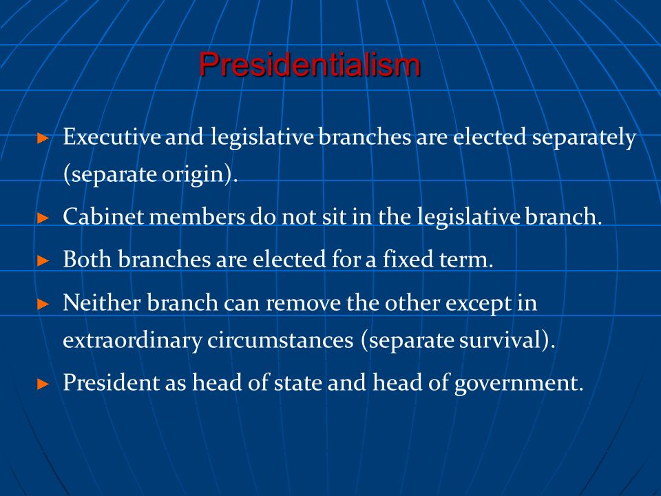 Presidentialism Executive and legislative branches are elected separately (separate origin). Cabinet members do not sit in the legislative branch.