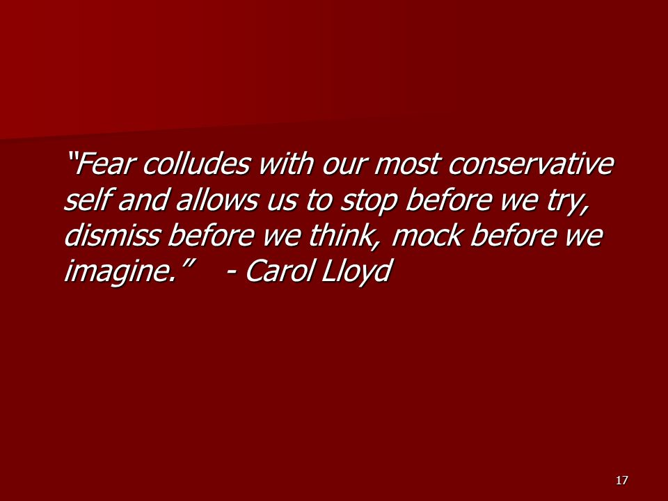 Fear colludes with our most conservative self and allows us to stop before we try, dismiss before we think, mock before we imagine. - Carol Lloyd
