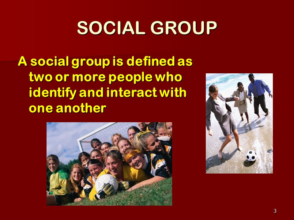 SOCIAL GROUP A social group is defined as two or more people who identify and interact with one another.