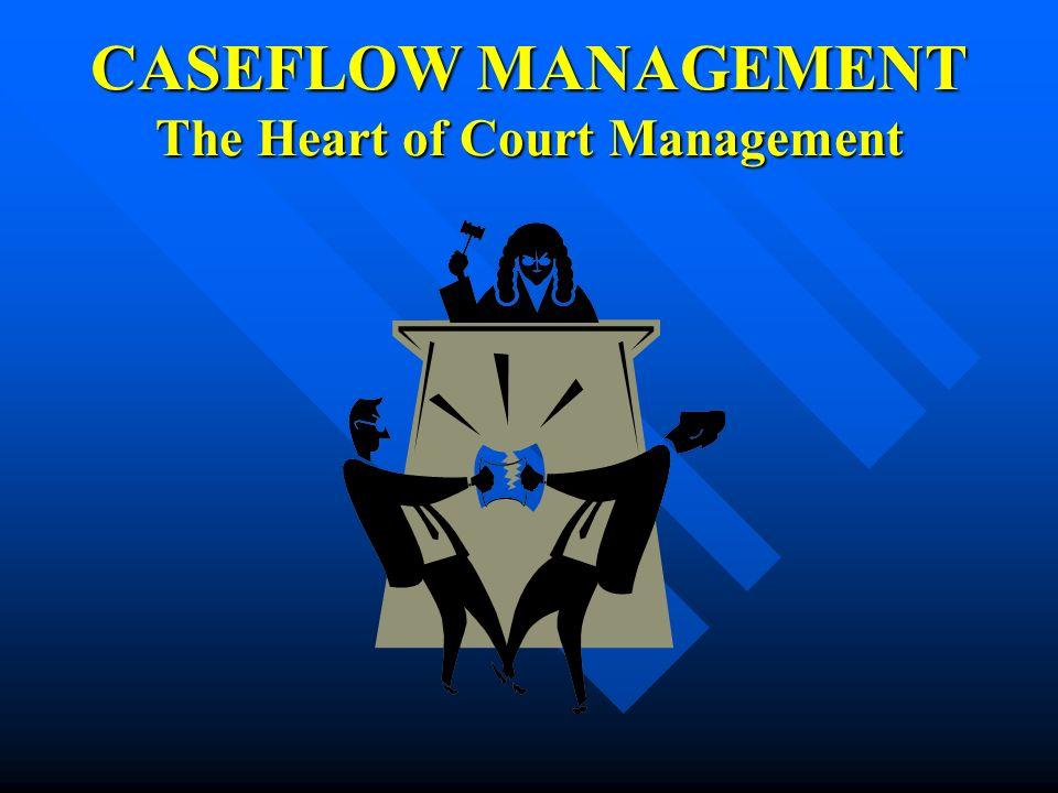 CASEFLOW MANAGEMENT The Heart of Court Management