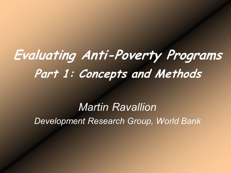 Evaluating Anti-Poverty Programs Part 1: Concepts and Methods Martin Ravallion Development Research Group, World Bank