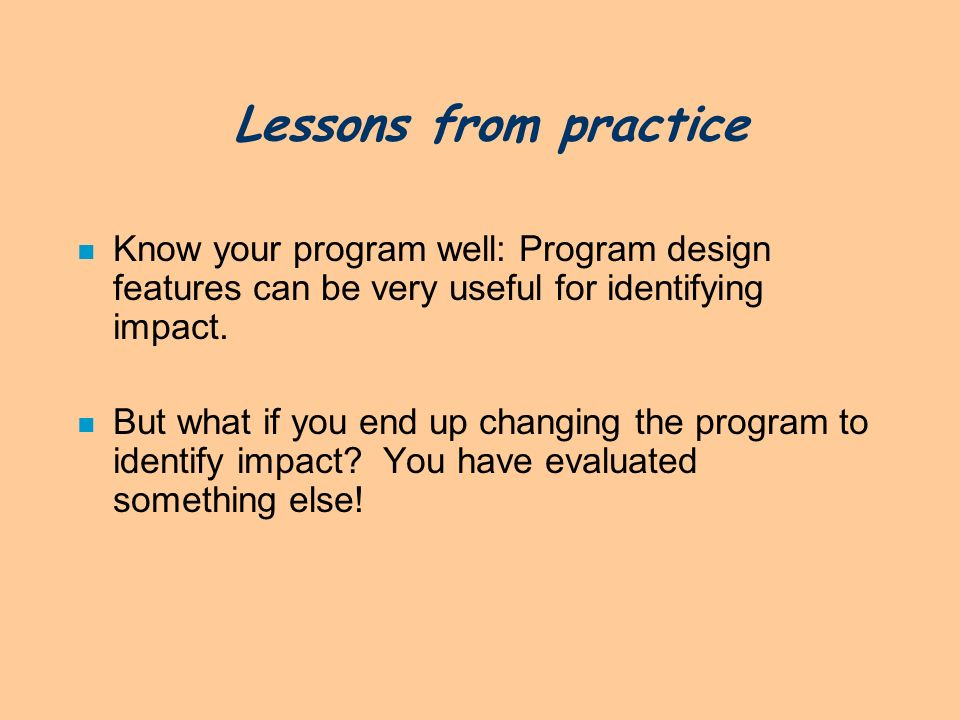 Lessons from practice Know your program well: Program design features can be very useful for identifying impact.