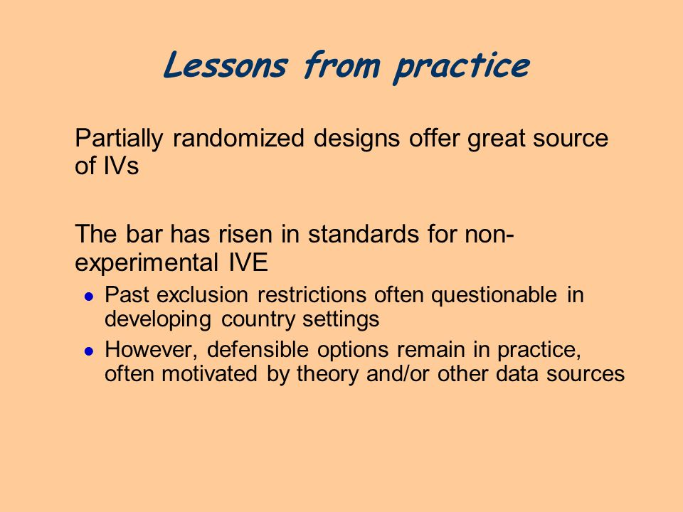 Lessons from practice Partially randomized designs offer great source of IVs. The bar has risen in standards for non-experimental IVE.