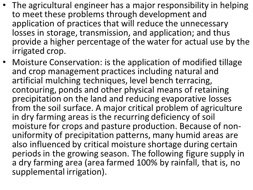 The agricultural engineer has a major responsibility in helping to meet these problems through development and application of practices that will reduce the unnecessary losses in storage, transmission, and application; and thus provide a higher percentage of the water for actual use by the irrigated crop.