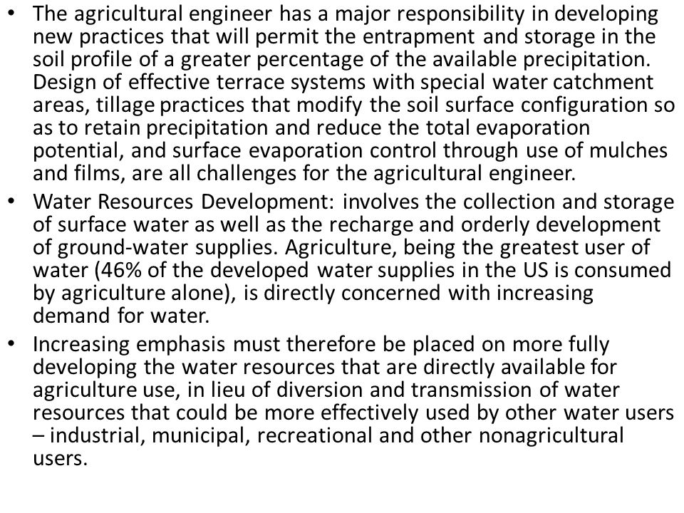The agricultural engineer has a major responsibility in developing new practices that will permit the entrapment and storage in the soil profile of a greater percentage of the available precipitation. Design of effective terrace systems with special water catchment areas, tillage practices that modify the soil surface configuration so as to retain precipitation and reduce the total evaporation potential, and surface evaporation control through use of mulches and films, are all challenges for the agricultural engineer.