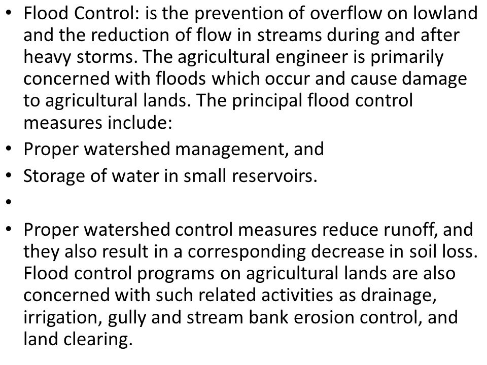 Flood Control: is the prevention of overflow on lowland and the reduction of flow in streams during and after heavy storms. The agricultural engineer is primarily concerned with floods which occur and cause damage to agricultural lands. The principal flood control measures include: