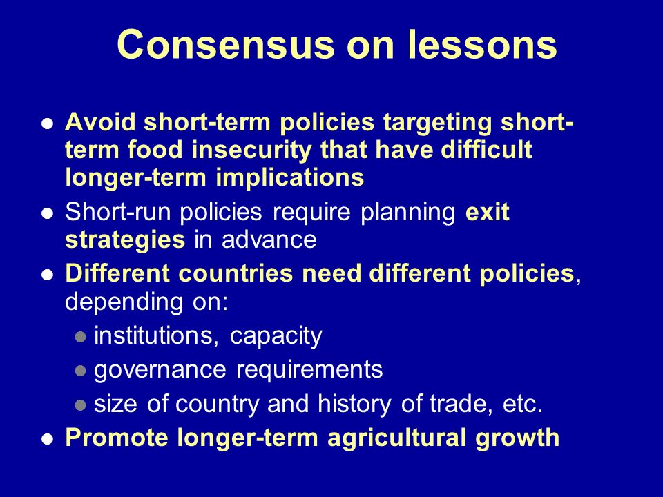 Consensus on lessons Avoid short-term policies targeting short-term food insecurity that have difficult longer-term implications.