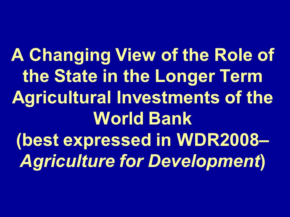 A Changing View of the Role of the State in the Longer Term Agricultural Investments of the World Bank (best expressed in WDR2008– Agriculture for Development)