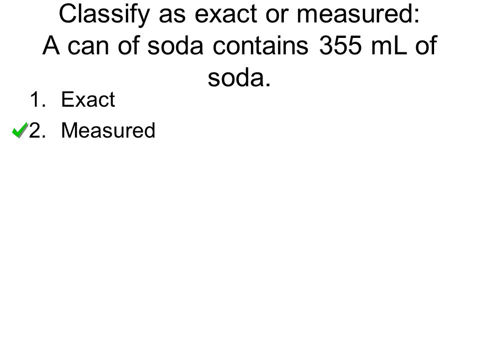 Classify as exact or measured: A can of soda contains 355 mL of soda.