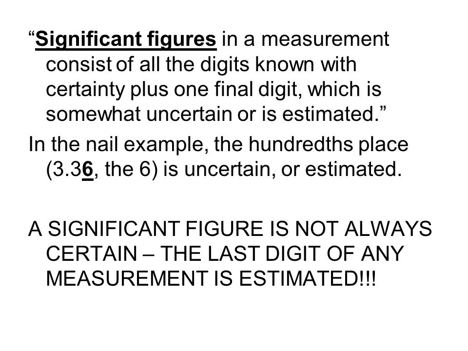Significant figures in a measurement consist of all the digits known with certainty plus one final digit, which is somewhat uncertain or is estimated.
