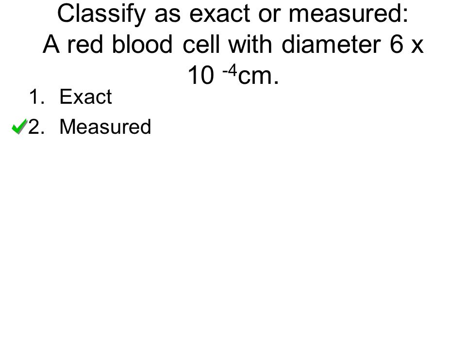 Classify as exact or measured: A red blood cell with diameter 6 x 10 -4cm.