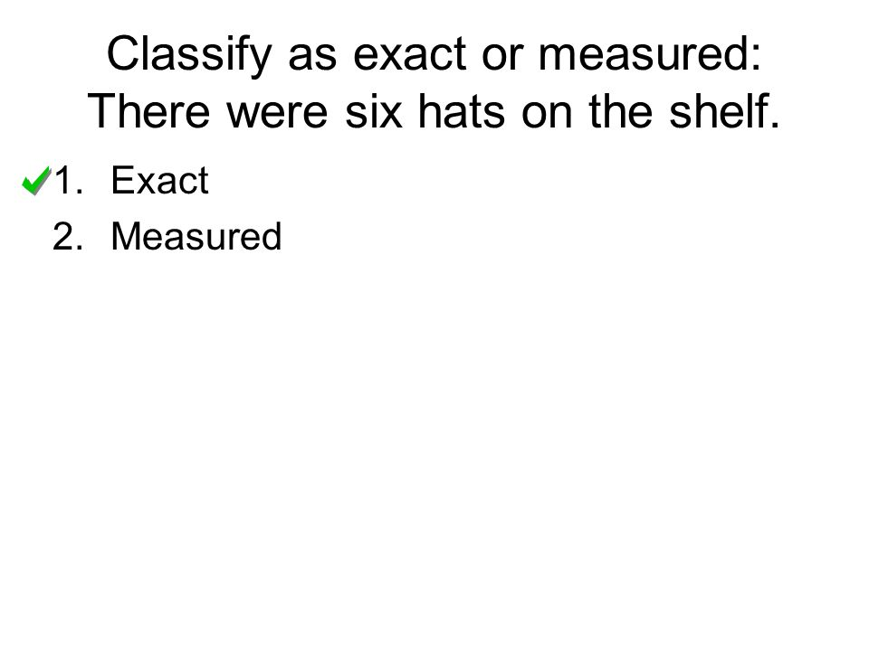 Classify as exact or measured: There were six hats on the shelf.