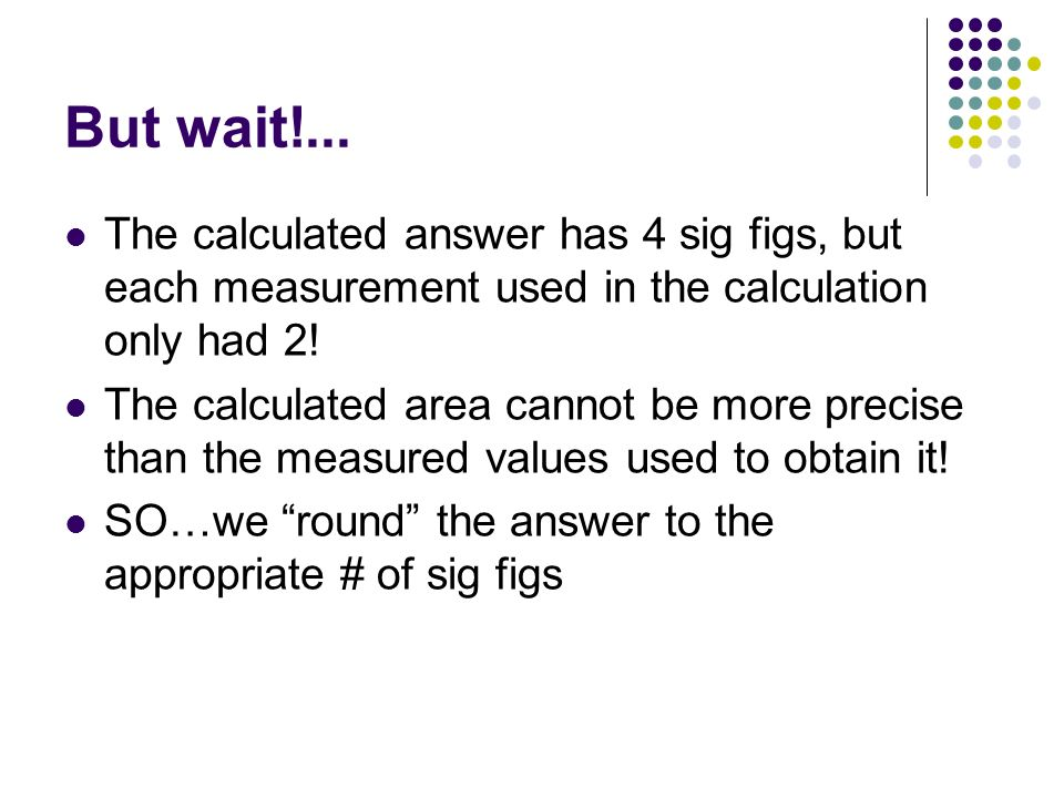 But wait!... The calculated answer has 4 sig figs, but each measurement used in the calculation only had 2!