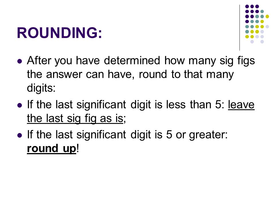 ROUNDING: After you have determined how many sig figs the answer can have, round to that many digits: