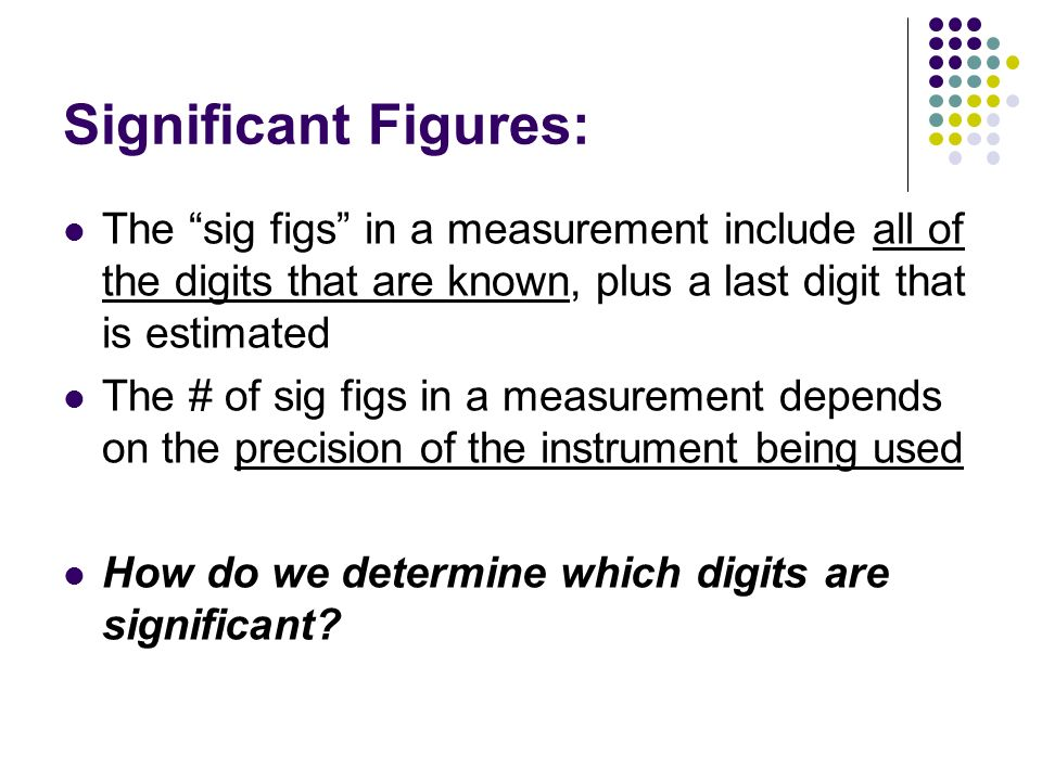 Significant Figures: The sig figs in a measurement include all of the digits that are known, plus a last digit that is estimated.