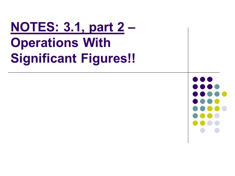 NOTES: 3.1, part 2 – Operations With Significant Figures!!
