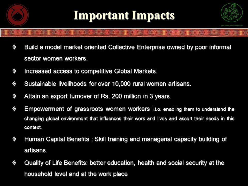 Important Impacts Build a model market oriented Collective Enterprise owned by poor informal sector women workers.